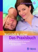 Natürlich und sicher - Das Praxisbuch: Sichere Empfängnisregelung ohne Nebenwirkungen Familienplanung mit sensiplan