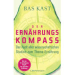 Der Ernährungskompass: Das Fazit aller wissenschaftlichen Studien zum Thema Ernährung von Bas Kast (Buchtipp)
