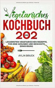 Vegetarisches Kochbuch: Die 202 leckersten vegetarischen Rezepte, für eine gesunde und bewusste Ernährung. von Aylin Bruck
